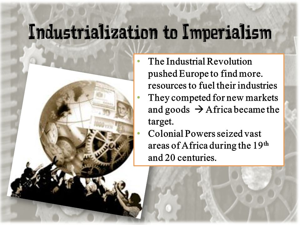 Industrialization to Imperialism The Industrial Revolution pushed Europe to find more. resources to fuel their industries They competed for new market
