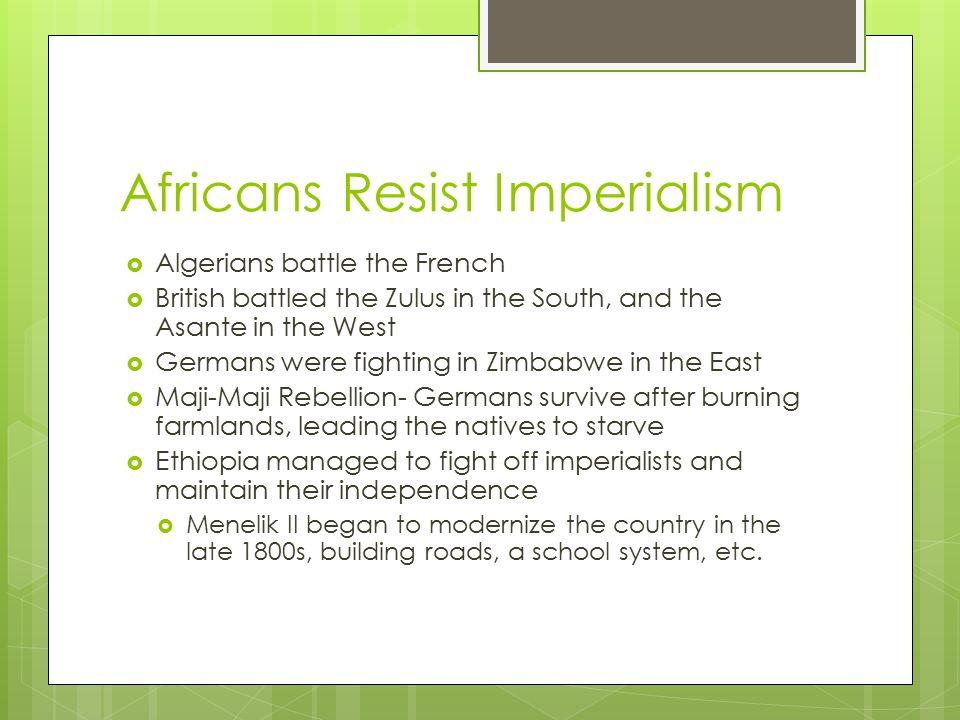 Africans Resist Imperialism  Algerians battle the French  British battled the Zulus in the South, and the Asante in the West  Germans were fighting in Zimbabwe in the East  Maji-Maji Rebellion- Germans survive after burning farmlands, leading the natives to starve  Ethiopia managed to fight off imperialists and maintain their independence  Menelik II began to modernize the country in the late 1800s, building roads, a school system, etc.