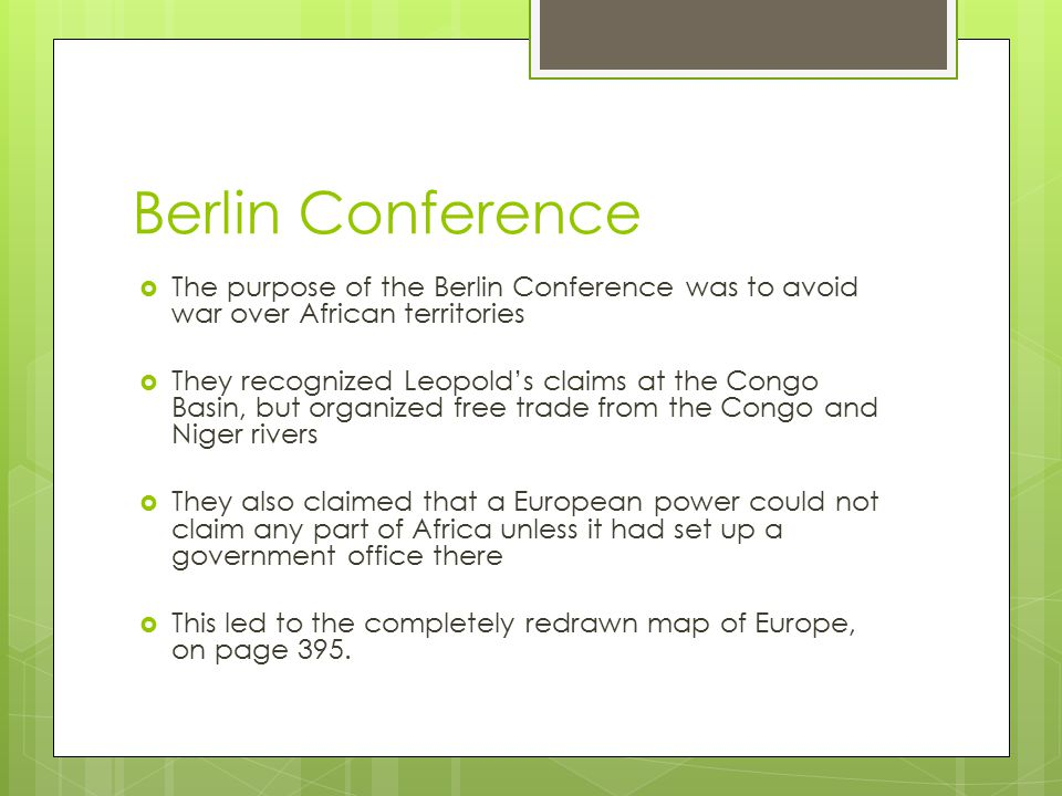 Berlin Conference  The purpose of the Berlin Conference was to avoid war over African territories  They recognized Leopold's claims at the Congo Basin, but organized free trade from the Congo and Niger rivers  They also claimed that a European power could not claim any part of Africa unless it had set up a government office there  This led to the completely redrawn map of Europe, on page 395.