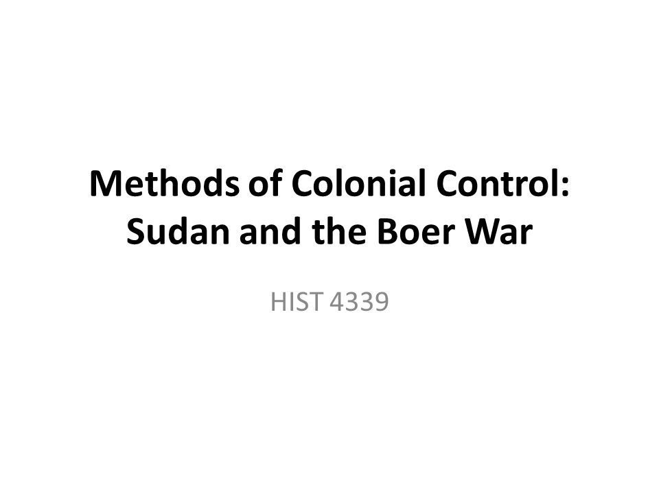 Methods of Colonial Control: Sudan and the Boer War HIST 4339