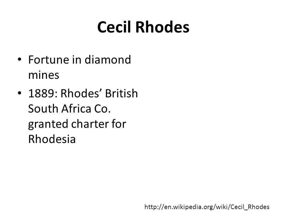 Cecil Rhodes Fortune in diamond mines 1889: Rhodes' British South Africa Co. granted charter for Rhodesia http://en.wikipedia.org/wiki/Cecil_Rhodes