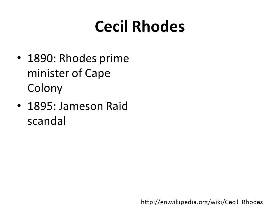 Cecil Rhodes 1890: Rhodes prime minister of Cape Colony 1895: Jameson Raid scandal http://en.wikipedia.org/wiki/Cecil_Rhodes