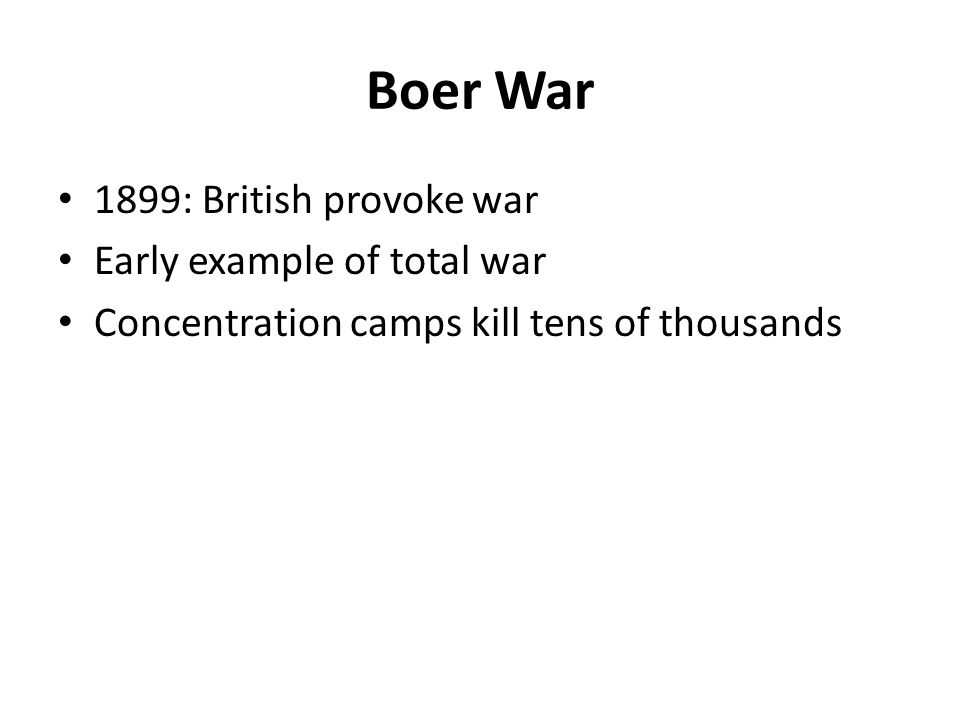 Boer War 1899: British provoke war Early example of total war Concentration camps kill tens of thousands