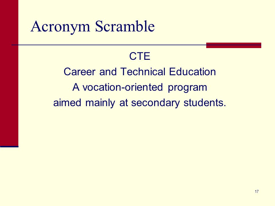 Acronym Scramble CTE Career and Technical Education A vocation-oriented program aimed mainly at secondary students. 17