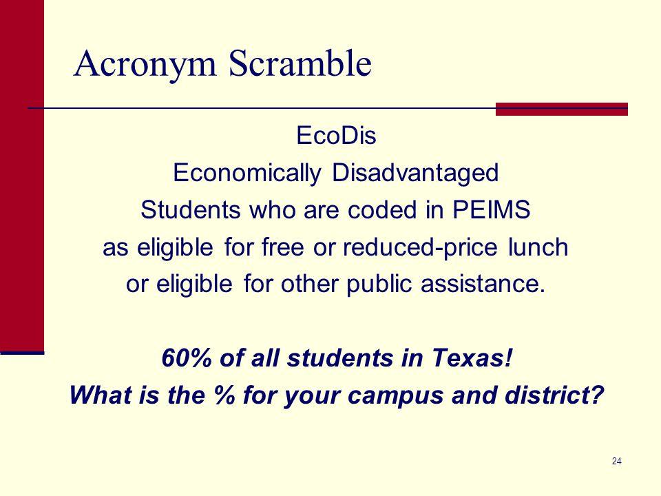 Acronym Scramble EcoDis Economically Disadvantaged Students who are coded in PEIMS as eligible for free or reduced-price lunch or eligible for other p