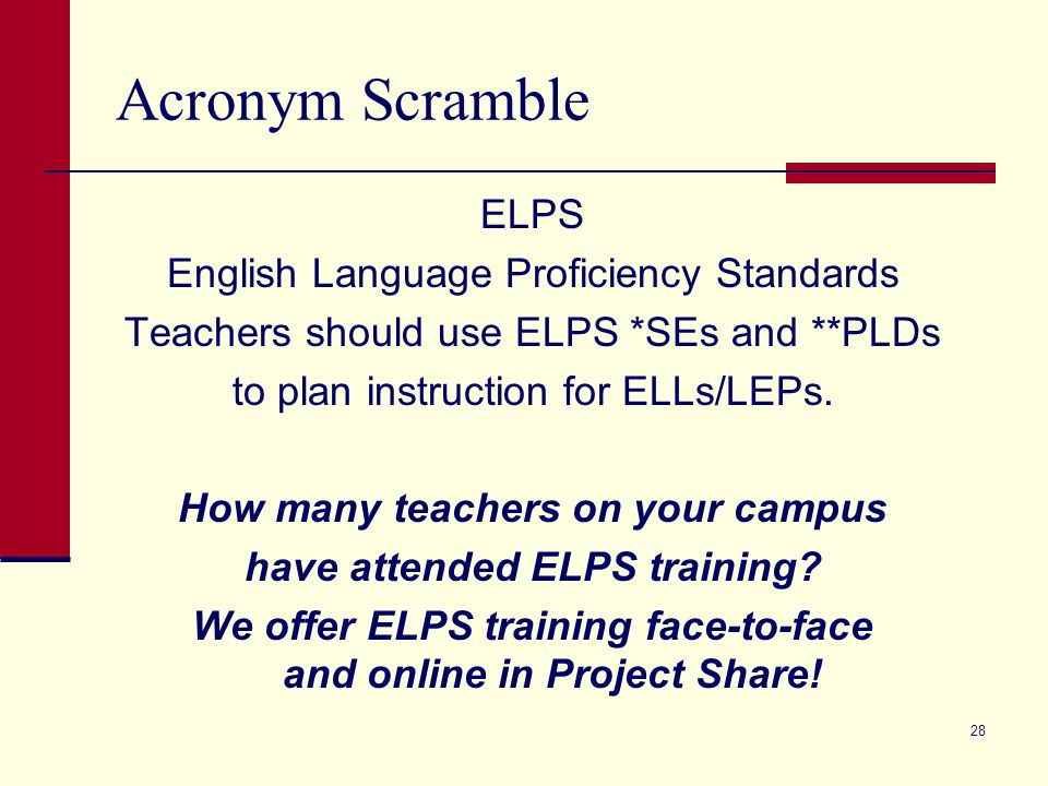 Acronym Scramble ELPS English Language Proficiency Standards Teachers should use ELPS *SEs and **PLDs to plan instruction for ELLs/LEPs. How many teac