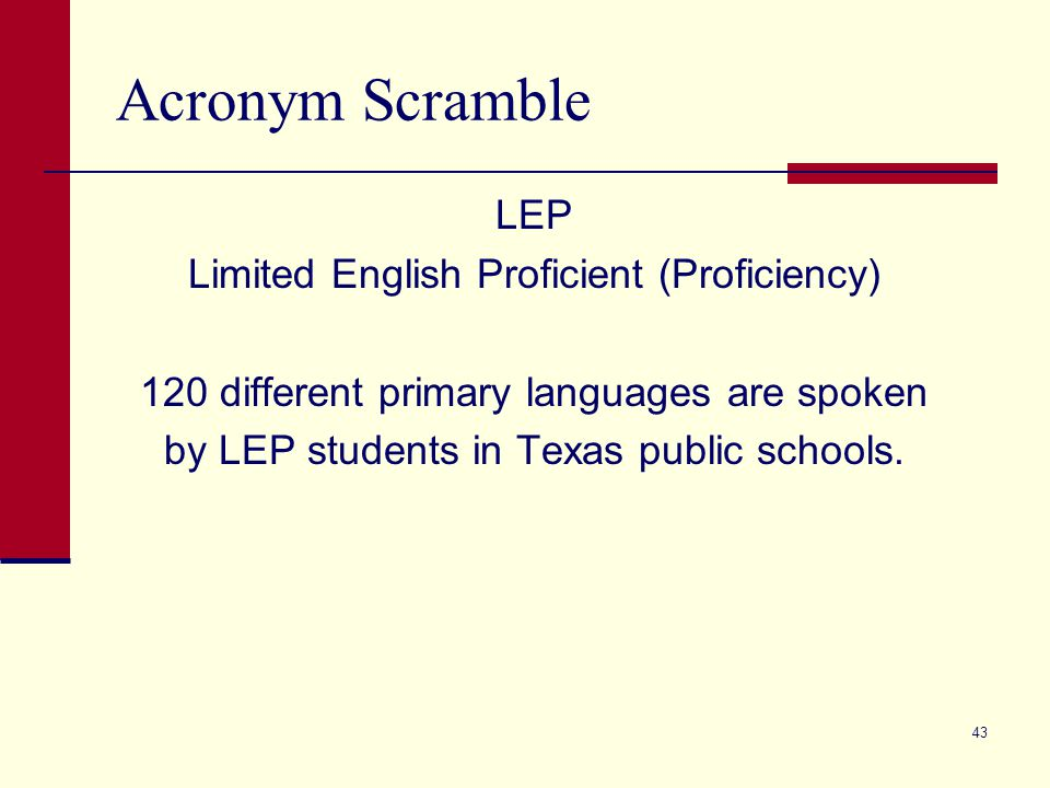 Acronym Scramble LEP Limited English Proficient (Proficiency) 120 different primary languages are spoken by LEP students in Texas public schools.