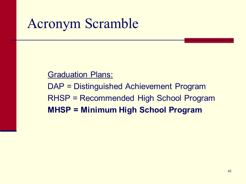 Acronym Scramble Graduation Plans: DAP = Distinguished Achievement Program RHSP = Recommended High School Program MHSP = Minimum High School Program 46