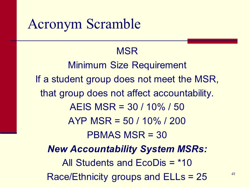 Acronym Scramble MSR Minimum Size Requirement If a student group does not meet the MSR, that group does not affect accountability. AEIS MSR = 30 / 10%