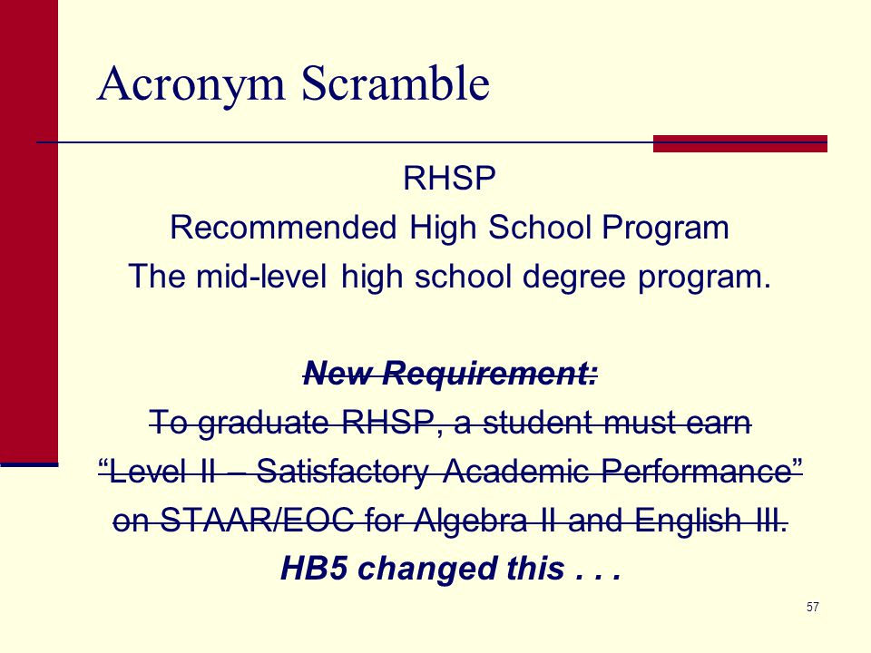Acronym Scramble RHSP Recommended High School Program The mid-level high school degree program. New Requirement: To graduate RHSP, a student must earn