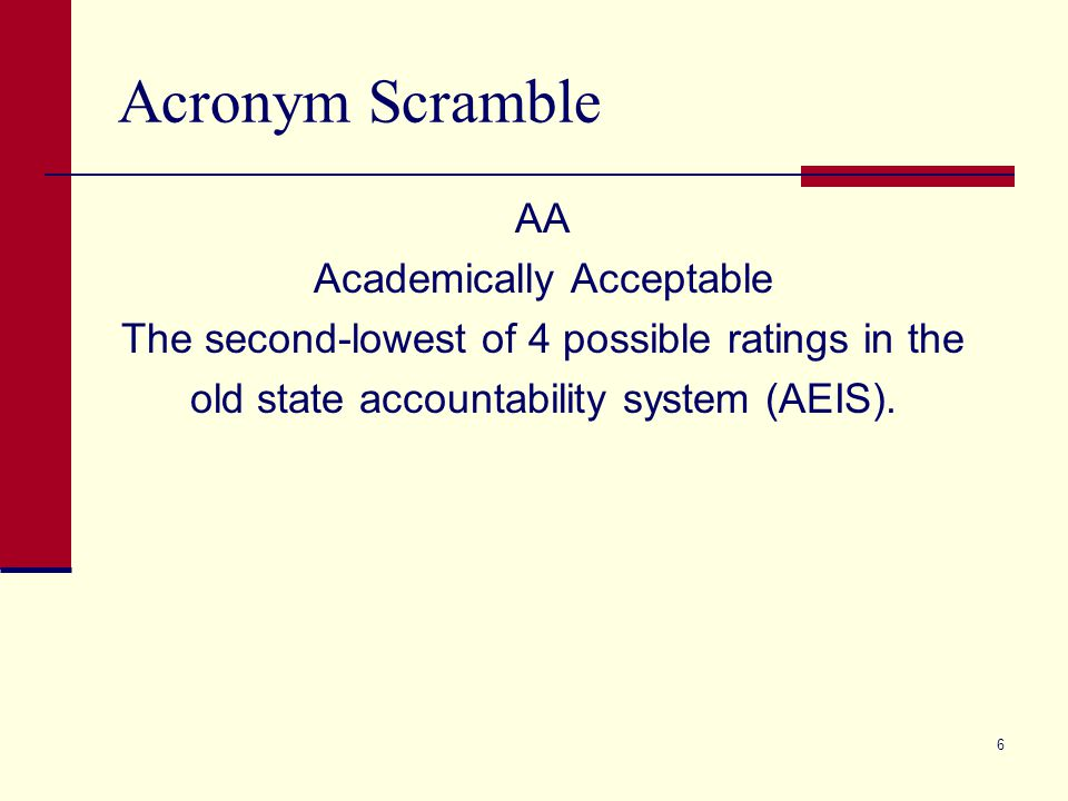 Acronym Scramble AA Academically Acceptable The second-lowest of 4 possible ratings in the old state accountability system (AEIS).