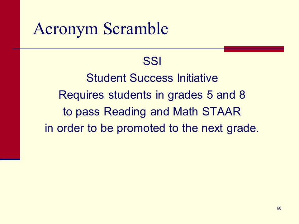 Acronym Scramble SSI Student Success Initiative Requires students in grades 5 and 8 to pass Reading and Math STAAR in order to be promoted to the next grade.
