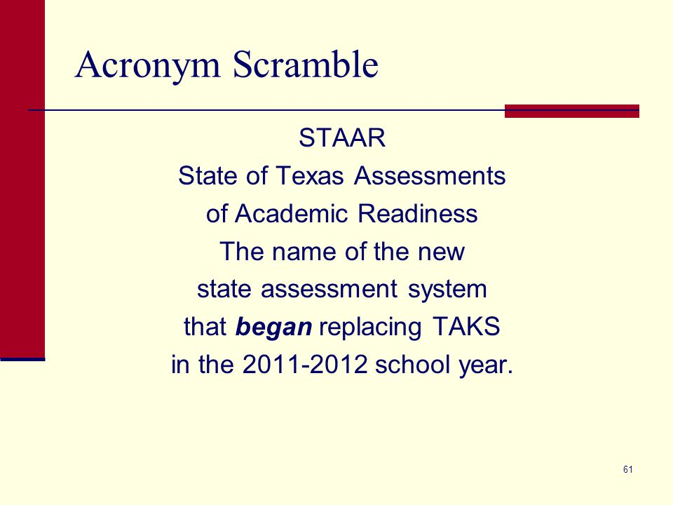 Acronym Scramble STAAR State of Texas Assessments of Academic Readiness The name of the new state assessment system that began replacing TAKS in the 2011-2012 school year.