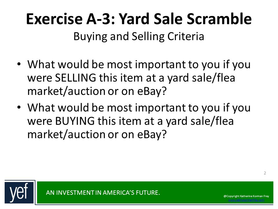 AN INVESTMENT IN AMERICA'S FUTURE. Exercise A-3: Yard Sale Scramble Buying and Selling Criteria What would be most important to you if you were SELLIN