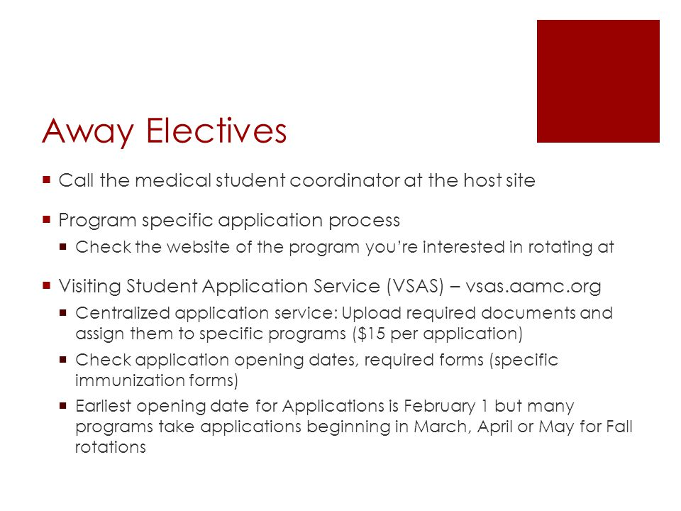 Away Electives  Call the medical student coordinator at the host site  Program specific application process  Check the website of the program you're interested in rotating at  Visiting Student Application Service (VSAS) – vsas.aamc.org  Centralized application service: Upload required documents and assign them to specific programs ($15 per application)  Check application opening dates, required forms (specific immunization forms)  Earliest opening date for Applications is February 1 but many programs take applications beginning in March, April or May for Fall rotations