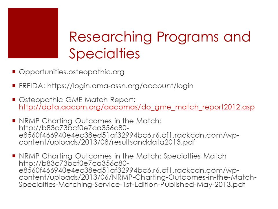 Researching Programs and Specialties  Opportunities.osteopathic.org  FREIDA: https://login.ama-assn.org/account/login  Osteopathic GME Match Report: http://data.aacom.org/aacomas/do_gme_match_report2012.asp http://data.aacom.org/aacomas/do_gme_match_report2012.asp  NRMP Charting Outcomes in the Match: http://b83c73bcf0e7ca356c80- e8560f466940e4ec38ed51af32994bc6.r6.cf1.rackcdn.com/wp- content/uploads/2013/08/resultsanddata2013.pdf  NRMP Charting Outcomes in the Match: Specialties Match http://b83c73bcf0e7ca356c80- e8560f466940e4ec38ed51af32994bc6.r6.cf1.rackcdn.com/wp- content/uploads/2013/06/NRMP-Charting-Outcomes-in-the-Match- Specialties-Matching-Service-1st-Edition-Published-May-2013.pdf