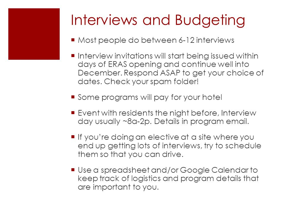 Interviews and Budgeting  Most people do between 6-12 interviews  Interview invitations will start being issued within days of ERAS opening and continue well into December.