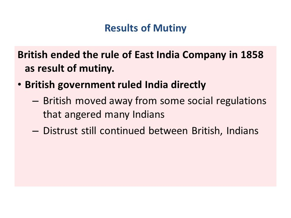 Results of Mutiny British ended the rule of East India Company in 1858 as result of mutiny. British government ruled India directly – British moved aw
