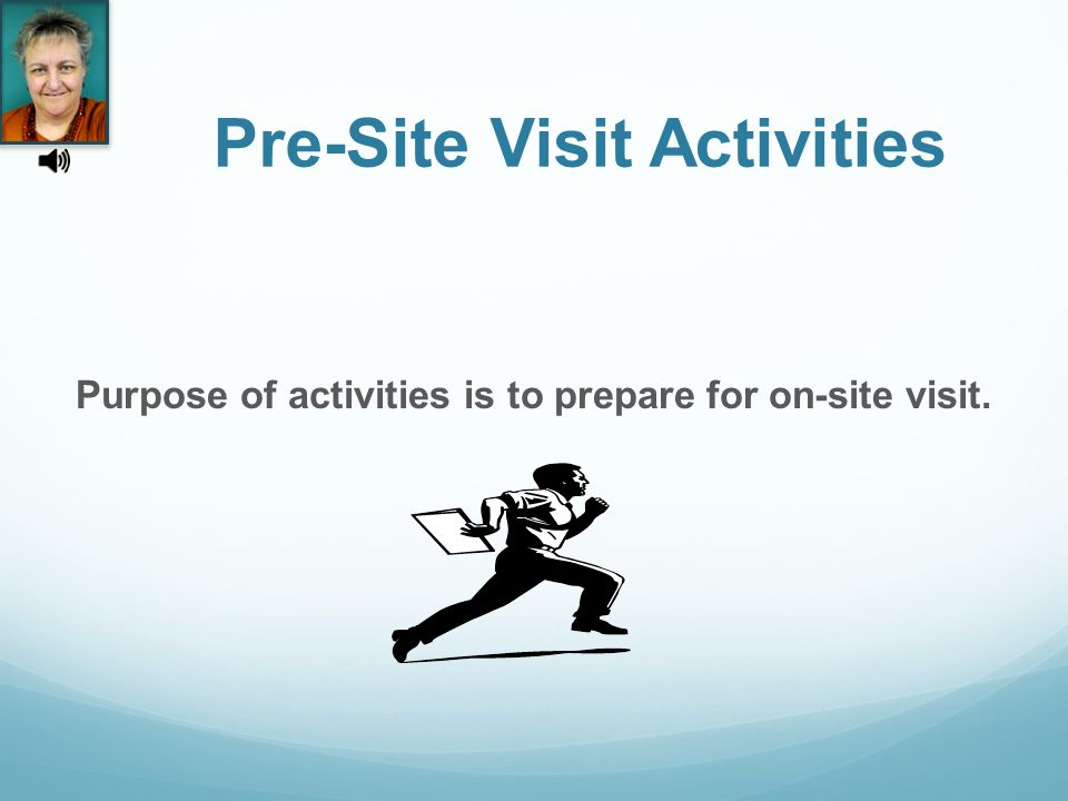 Pre-Site Visit Activities Purpose of activities is to prepare for on-site visit.
