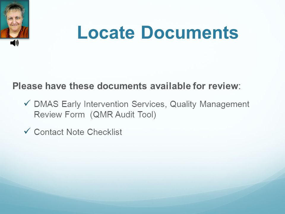 Locate Documents Please have these documents available for review: DMAS Early Intervention Services, Quality Management Review Form (QMR Audit Tool) Contact Note Checklist