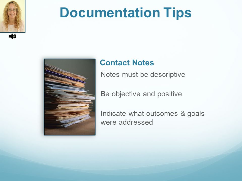 Documentation Tips Notes must be descriptive Be objective and positive Indicate what outcomes & goals were addressed Contact Notes