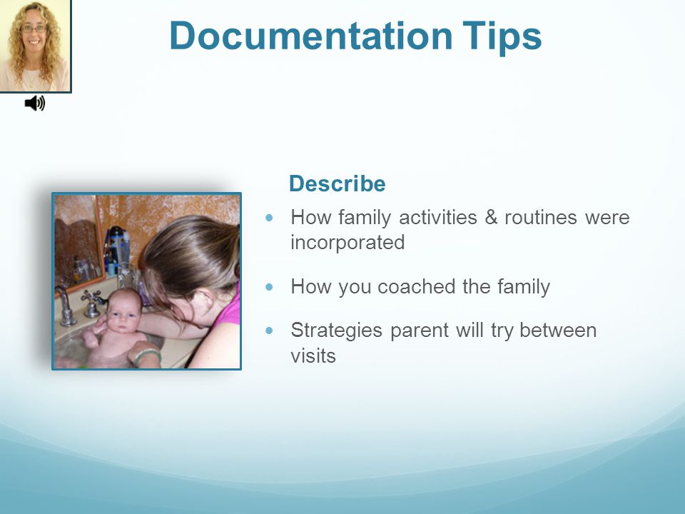How family activities & routines were incorporated How you coached the family Strategies parent will try between visits Describe Documentation Tips