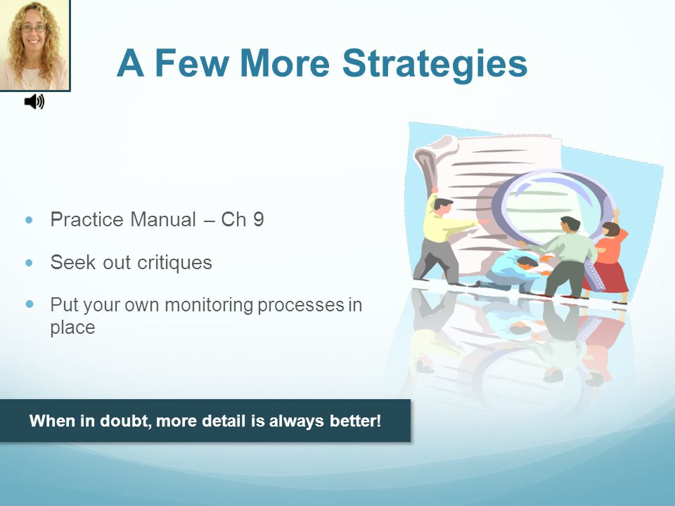 Practice Manual – Ch 9 Seek out critiques Put your own monitoring processes in place A Few More Strategies When in doubt, more detail is always better!