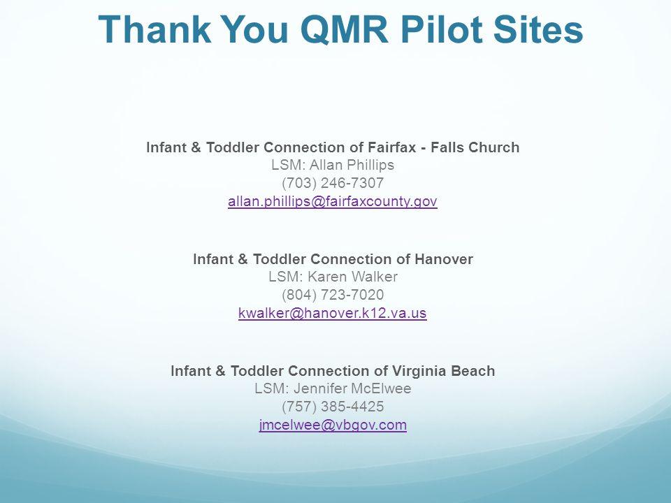 Thank You QMR Pilot Sites Infant & Toddler Connection of Fairfax - Falls Church LSM: Allan Phillips (703) 246-7307 allan.phillips@fairfaxcounty.gov Infant & Toddler Connection of Hanover LSM: Karen Walker (804) 723-7020 kwalker@hanover.k12.va.us Infant & Toddler Connection of Virginia Beach LSM: Jennifer McElwee (757) 385-4425 jmcelwee@vbgov.com