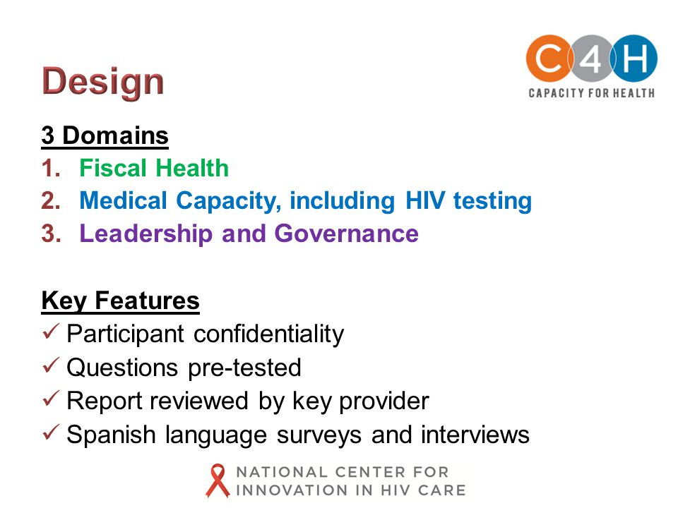 3 Domains 1.Fiscal Health 2.Medical Capacity, including HIV testing 3.Leadership and Governance Key Features Participant confidentiality Questions pre-tested Report reviewed by key provider Spanish language surveys and interviews