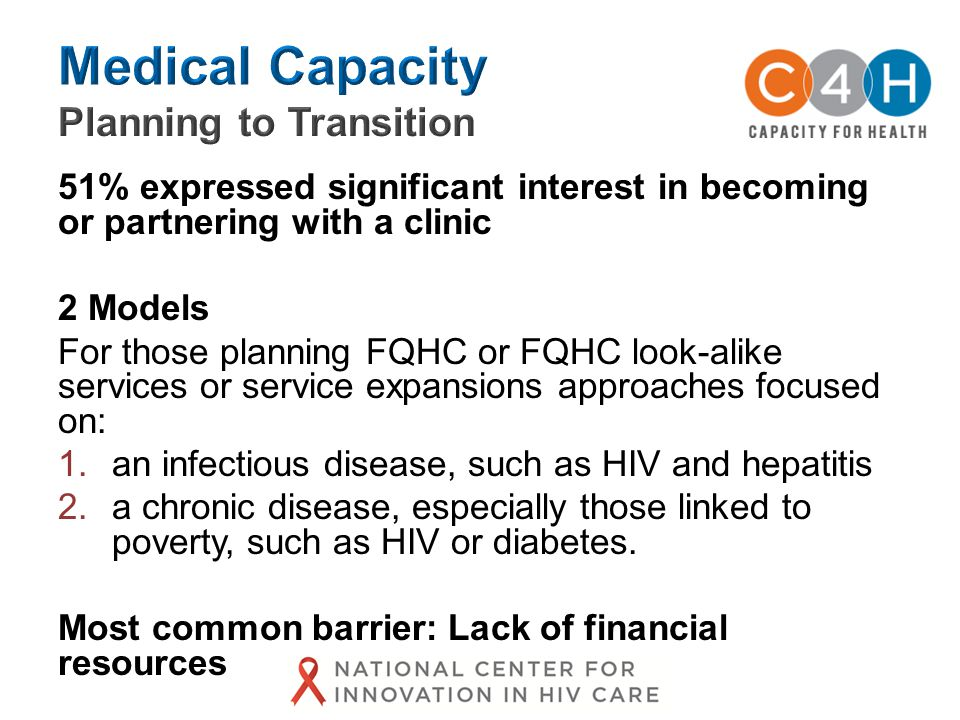 51% expressed significant interest in becoming or partnering with a clinic 2 Models For those planning FQHC or FQHC look-alike services or service expansions approaches focused on: 1.an infectious disease, such as HIV and hepatitis 2.a chronic disease, especially those linked to poverty, such as HIV or diabetes.