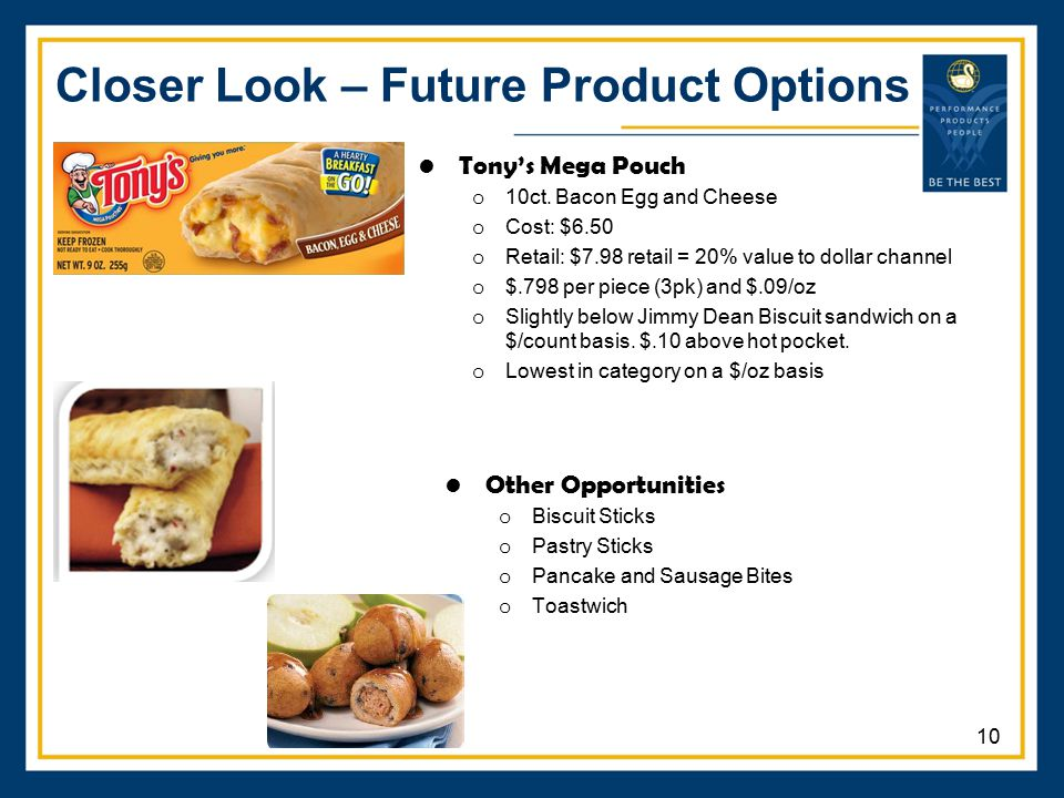 Closer Look – Future Product Options Other Opportunities o Biscuit Sticks o Pastry Sticks o Pancake and Sausage Bites o Toastwich Tony's Mega Pouch o