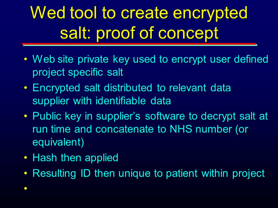 Wed tool to create encrypted salt: proof of concept Web site private key used to encrypt user defined project specific saltWeb site private key used to encrypt user defined project specific salt Encrypted salt distributed to relevant data supplier with identifiable dataEncrypted salt distributed to relevant data supplier with identifiable data Public key in supplier's software to decrypt salt at run time and concatenate to NHS number (or equivalent)Public key in supplier's software to decrypt salt at run time and concatenate to NHS number (or equivalent) Hash then appliedHash then applied Resulting ID then unique to patient within projectResulting ID then unique to patient within project
