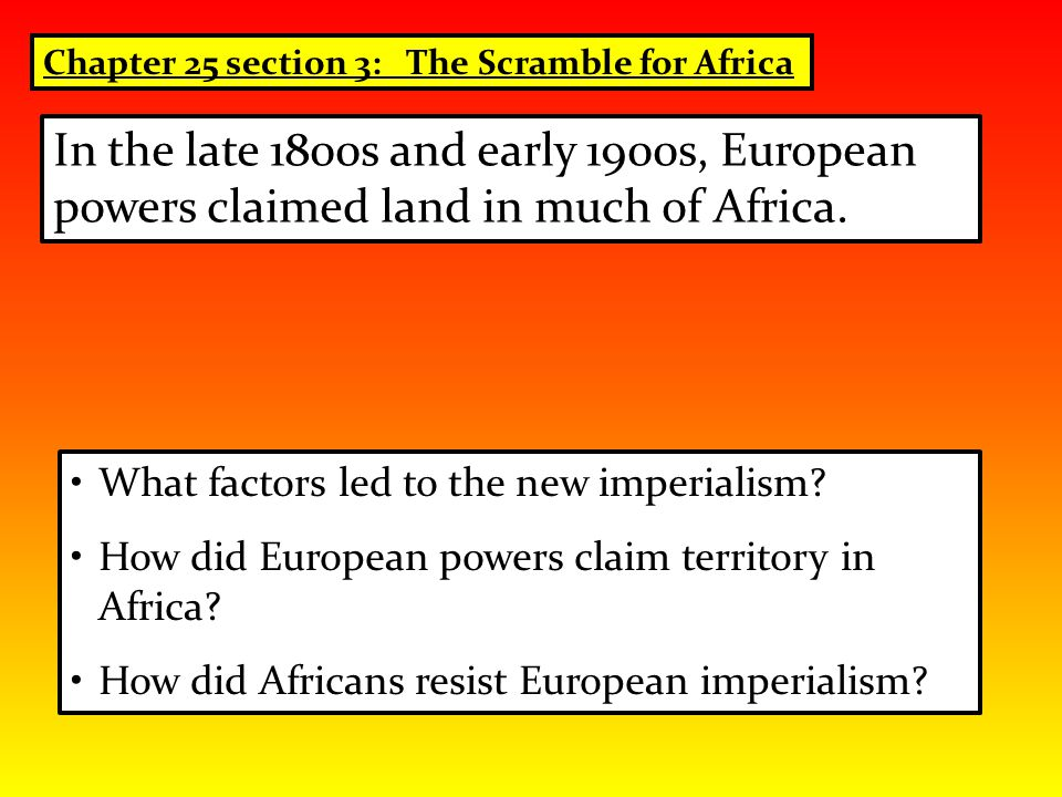 What factors led to the new imperialism? How did European powers claim territory in Africa? How did Africans resist European imperialism? In the late