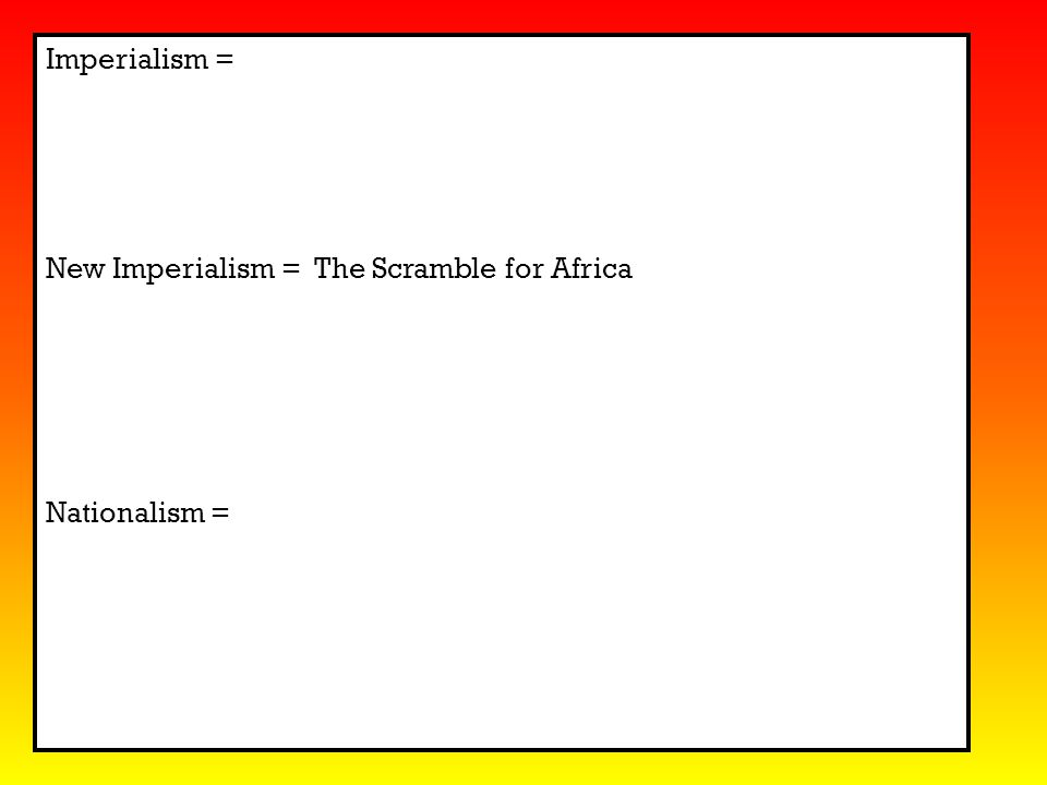 Imperialism = New Imperialism = The Scramble for Africa Nationalism =