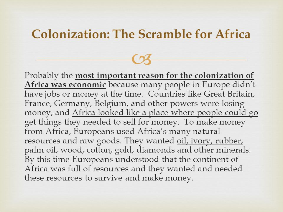  Probably the most important reason for the colonization of Africa was economic because many people in Europe didn't have jobs or money at the time.