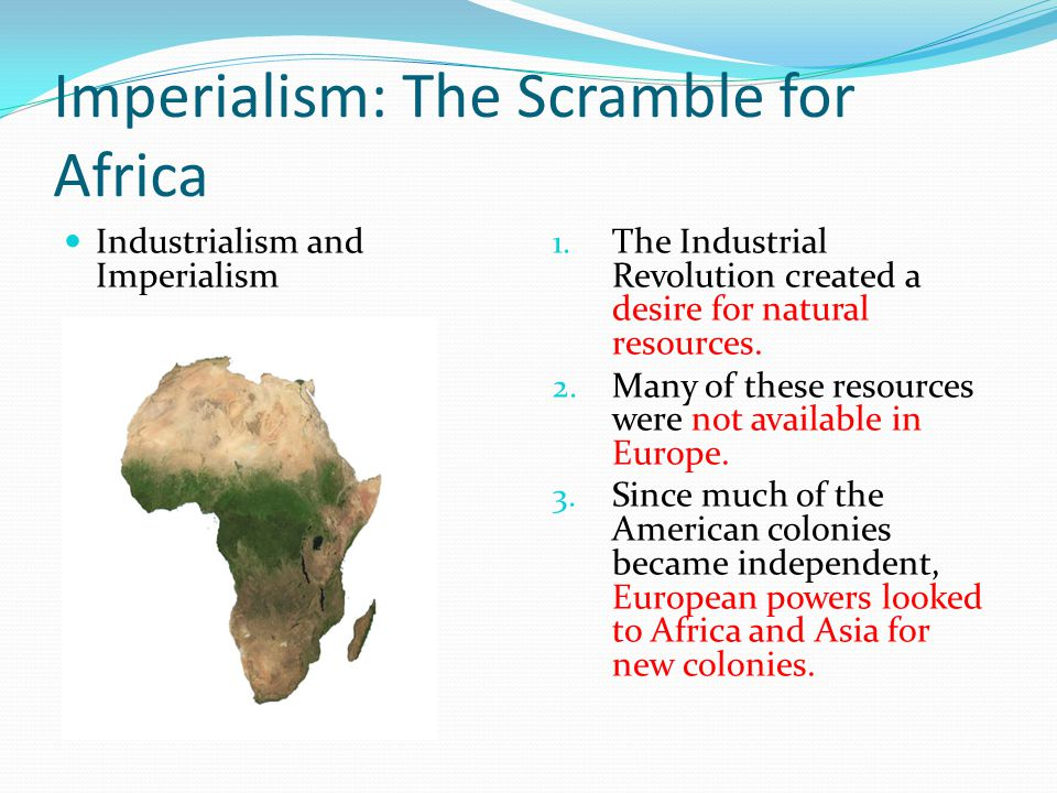 Imperialism: The Scramble for Africa Industrialism and Imperialism 1. The Industrial Revolution created a desire for natural resources. 2. Many of the