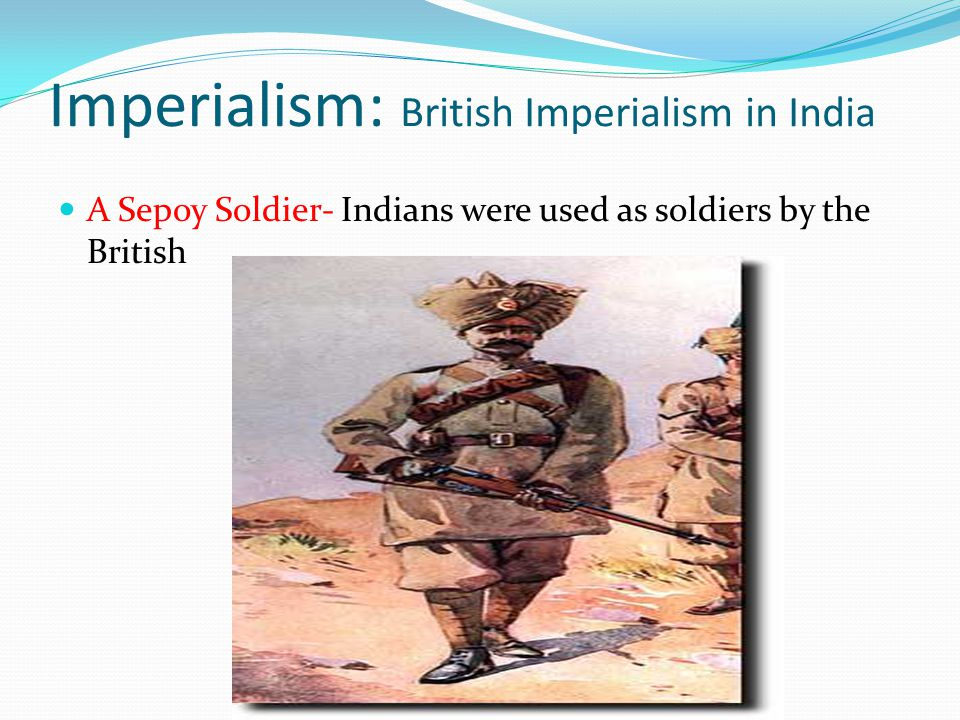 Imperialism: British Imperialism in India A Sepoy Soldier- Indians were used as soldiers by the British