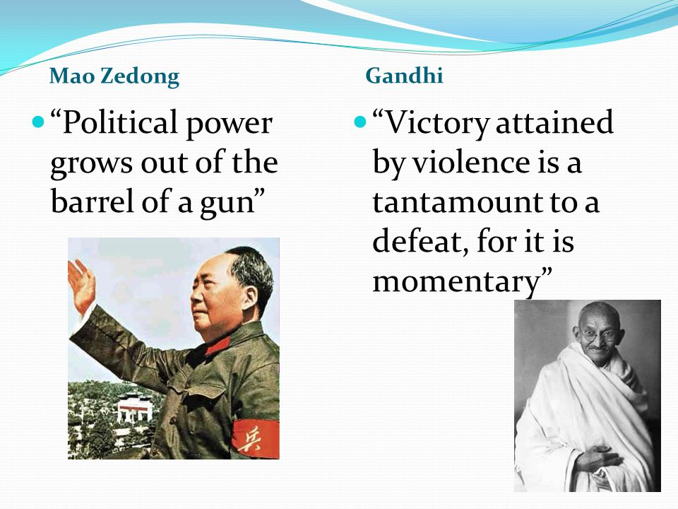 Mao Zedong Gandhi Political power grows out of the barrel of a gun Victory attained by violence is a tantamount to a defeat, for it is momentary