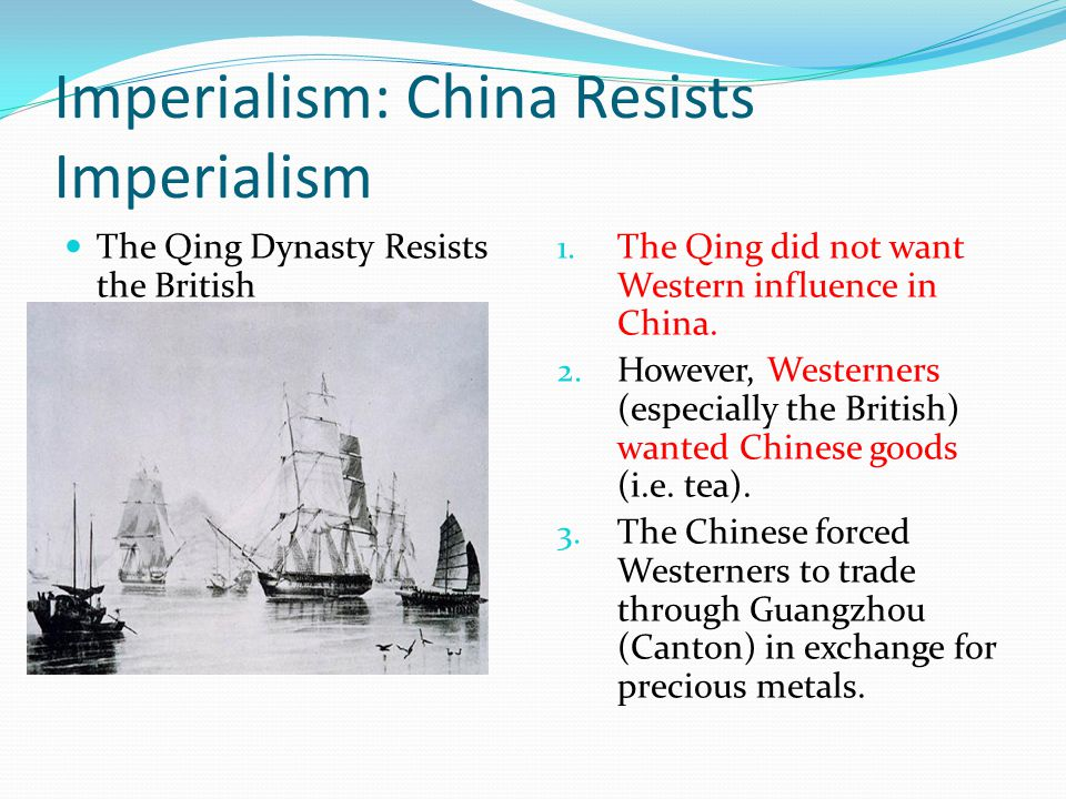 Imperialism: China Resists Imperialism The Qing Dynasty Resists the British 1. The Qing did not want Western influence in China. 2. However, Westerner