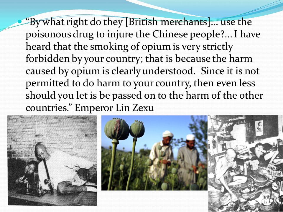 """By what right do they [British merchants]… use the poisonous drug to injure the Chinese people?... I have heard that the smoking of opium is very str"
