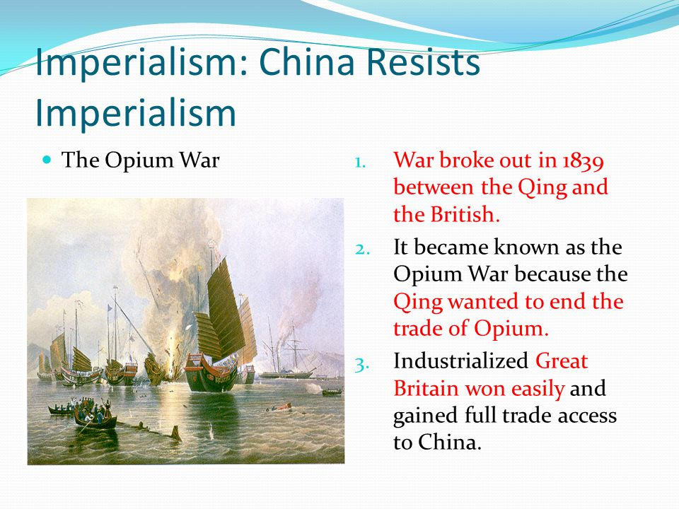 Imperialism: China Resists Imperialism The Opium War 1. War broke out in 1839 between the Qing and the British. 2. It became known as the Opium War be