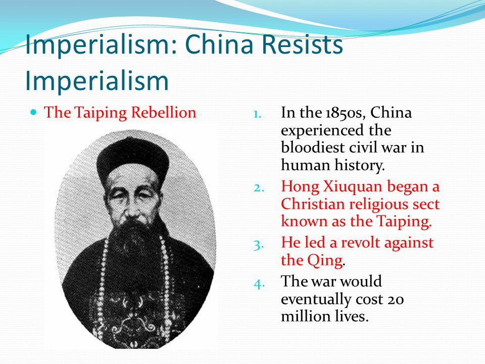 Imperialism: China Resists Imperialism The Taiping Rebellion 1. In the 1850s, China experienced the bloodiest civil war in human history. 2. Hong Xiuq