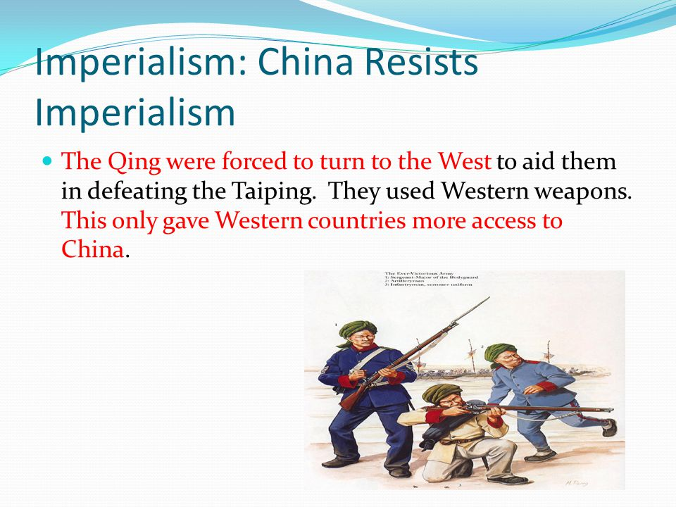 Imperialism: China Resists Imperialism The Qing were forced to turn to the West to aid them in defeating the Taiping. They used Western weapons. This
