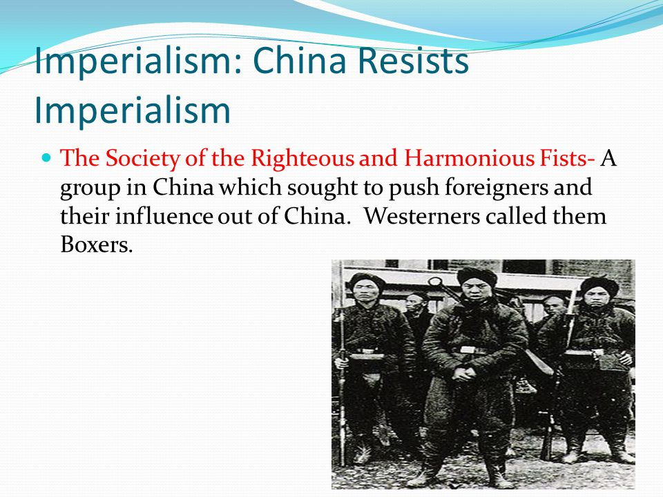 Imperialism: China Resists Imperialism The Society of the Righteous and Harmonious Fists- A group in China which sought to push foreigners and their influence out of China.