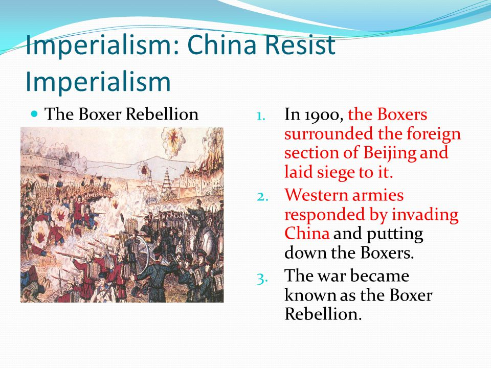 Imperialism: China Resist Imperialism The Boxer Rebellion 1. In 1900, the Boxers surrounded the foreign section of Beijing and laid siege to it. 2. We