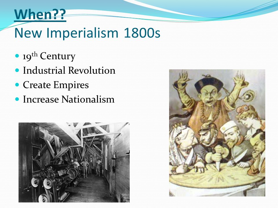 When?? New Imperialism 1800s 19 th Century Industrial Revolution Create Empires Increase Nationalism