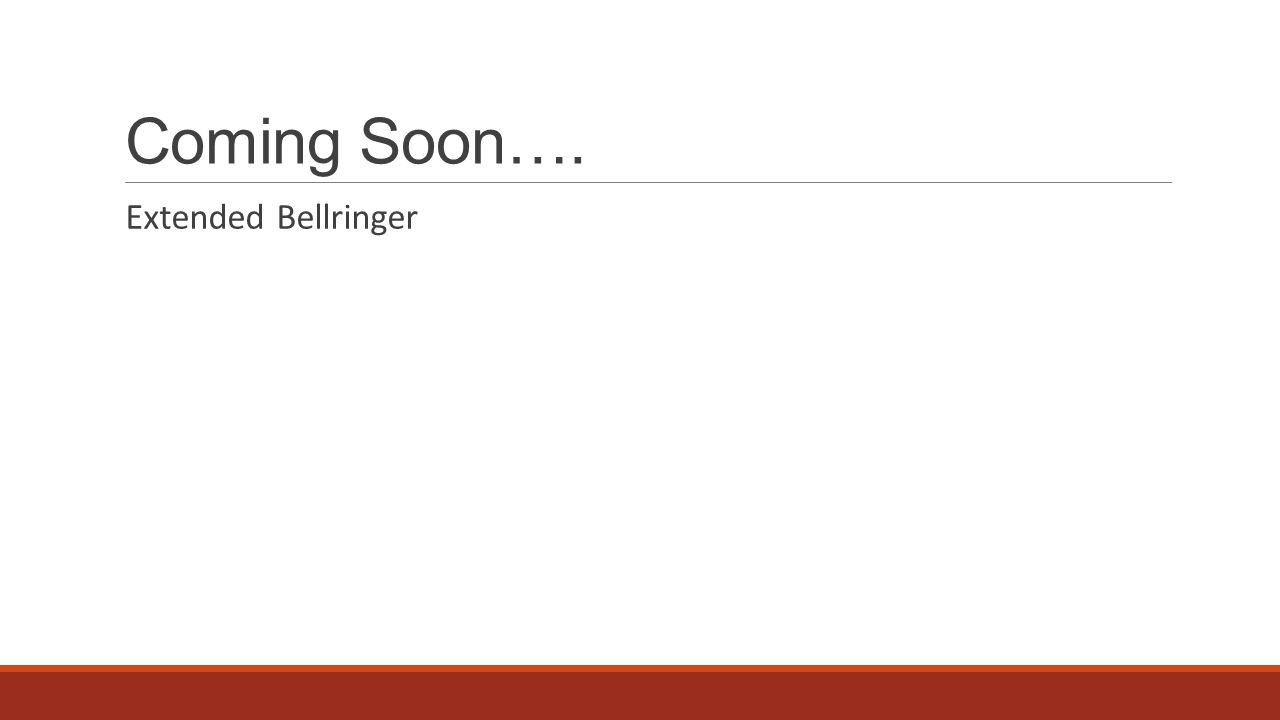 Coming Soon…. Extended Bellringer