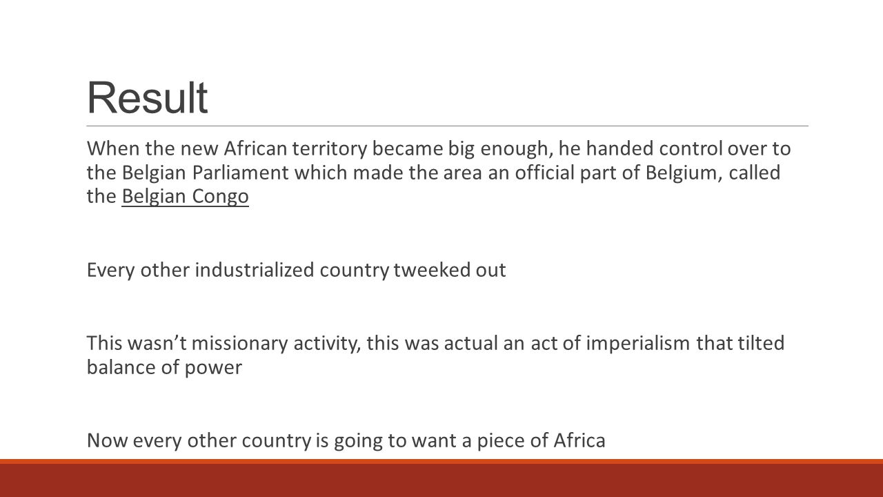Result When the new African territory became big enough, he handed control over to the Belgian Parliament which made the area an official part of Belgium, called the Belgian Congo Every other industrialized country tweeked out This wasn't missionary activity, this was actual an act of imperialism that tilted balance of power Now every other country is going to want a piece of Africa