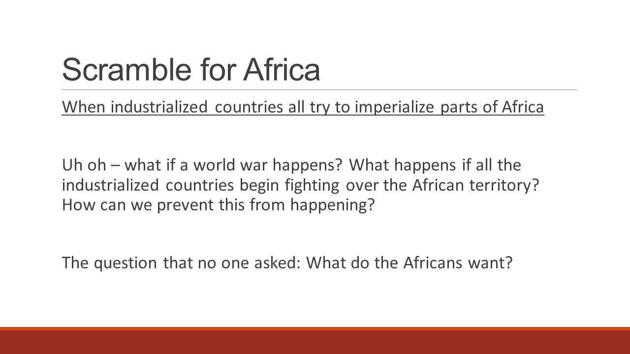 Scramble for Africa When industrialized countries all try to imperialize parts of Africa Uh oh – what if a world war happens? What happens if all the