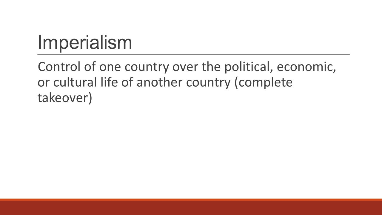 Imperialism Control of one country over the political, economic, or cultural life of another country (complete takeover)